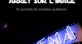 Arrêt sur l'image 41 portraits de cinéastes québécois par Martin Gignac